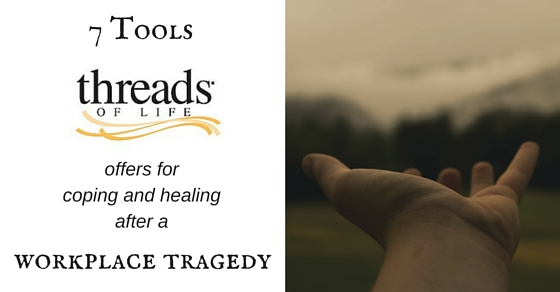 7 Tools Threads of Life offers for coping and healing after a workplace tragedy