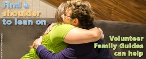 Find a shoulder to lean on. Volunteer Family Guides can help.
