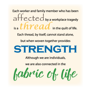 Each worker and family member who has been affected by a workplace tragedy is a thread in the quilt of life. Each thread, by itself, cannot stand alone, but when woven together provides strength. Although we are individuals, we are also connected in the fabric of life.