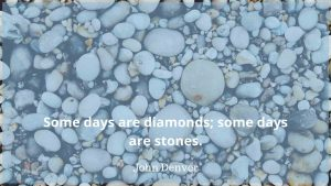 """Image of stones. Text reads """"Some days are diamonds; some are stones"""" John Denver"""