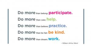 Do more than belong: participant. Do more than care: help. Do more than believe: practice. Do more htan be fair: be kind. Do more than dream: work. - William Arthur Ward