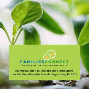 Green seedlings with text that reads An Introduction to Therapeutic Horticulture and its Benefits with Sue Morling -- May 18, 2021. Logo shows 2 speech bubbles and reads FamiliesConnect Threads of Life Workshop Series